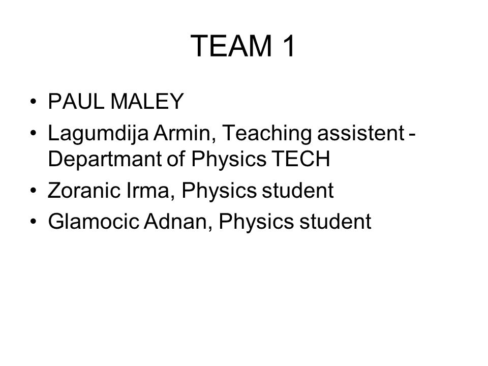TEAM 1 PAUL MALEY Lagumdija Armin, Teaching assistent - Departmant of Physics TECH Zoranic Irma, Physics student Glamocic Adnan, Physics student