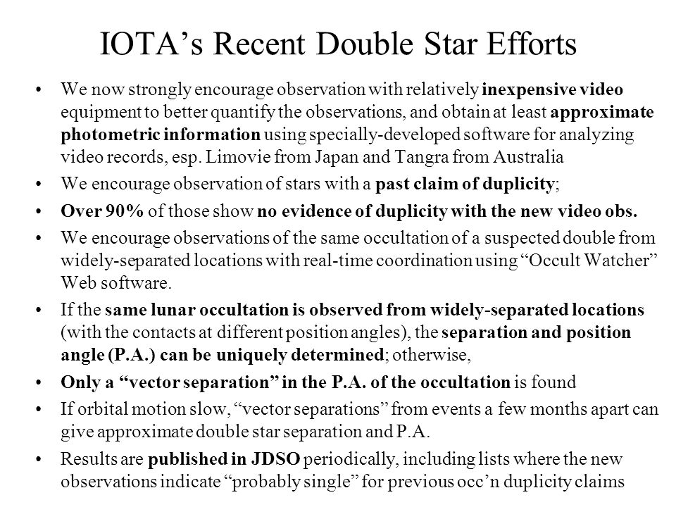 IOTAs Recent Double Star Efforts We now strongly encourage observation with relatively inexpensive video equipment to better quantify the observations, and obtain at least approximate photometric information using specially-developed software for analyzing video records, esp.