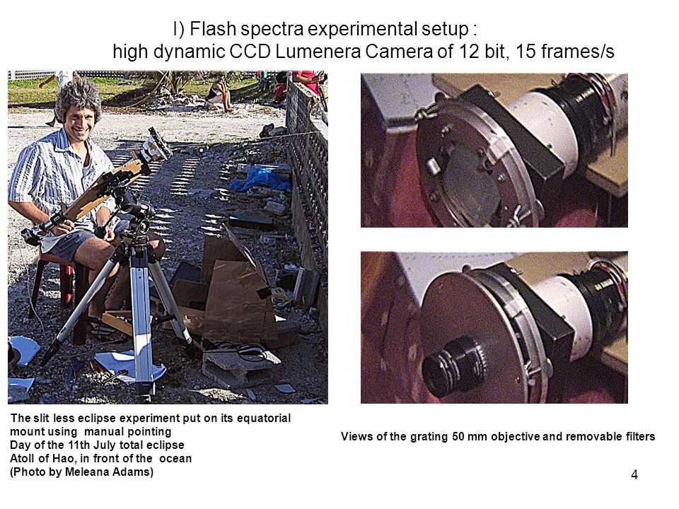 4 I) Flash spectra experimental setup : high dynamic CCD Lumenera Camera of 12 bit, 15 frames/s The slit less eclipse experiment put on its equatorial mount using manual pointing Day of the 11th July total eclipse Atoll of Hao, in front of the ocean (Photo by Meleana Adams) Views of the grating 50 mm objective and removable filters