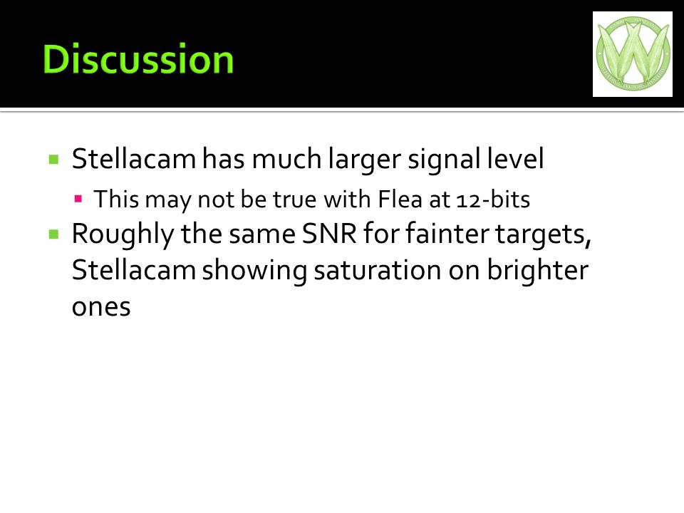 Stellacam has much larger signal level This may not be true with Flea at 12-bits Roughly the same SNR for fainter targets, Stellacam showing saturation on brighter ones