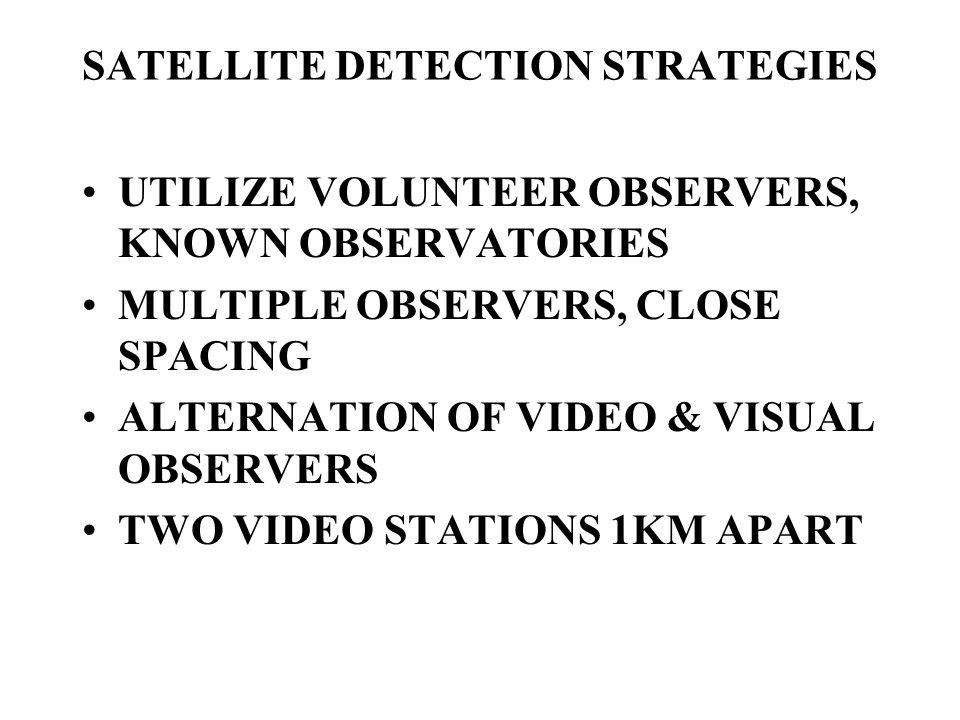 SATELLITE DETECTION STRATEGIES UTILIZE VOLUNTEER OBSERVERS, KNOWN OBSERVATORIES MULTIPLE OBSERVERS, CLOSE SPACING ALTERNATION OF VIDEO & VISUAL OBSERVERS TWO VIDEO STATIONS 1KM APART