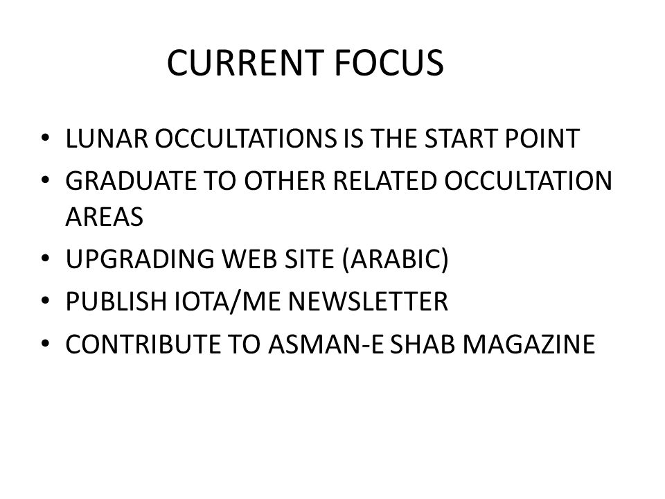 CURRENT FOCUS LUNAR OCCULTATIONS IS THE START POINT GRADUATE TO OTHER RELATED OCCULTATION AREAS UPGRADING WEB SITE (ARABIC) PUBLISH IOTA/ME NEWSLETTER CONTRIBUTE TO ASMAN-E SHAB MAGAZINE
