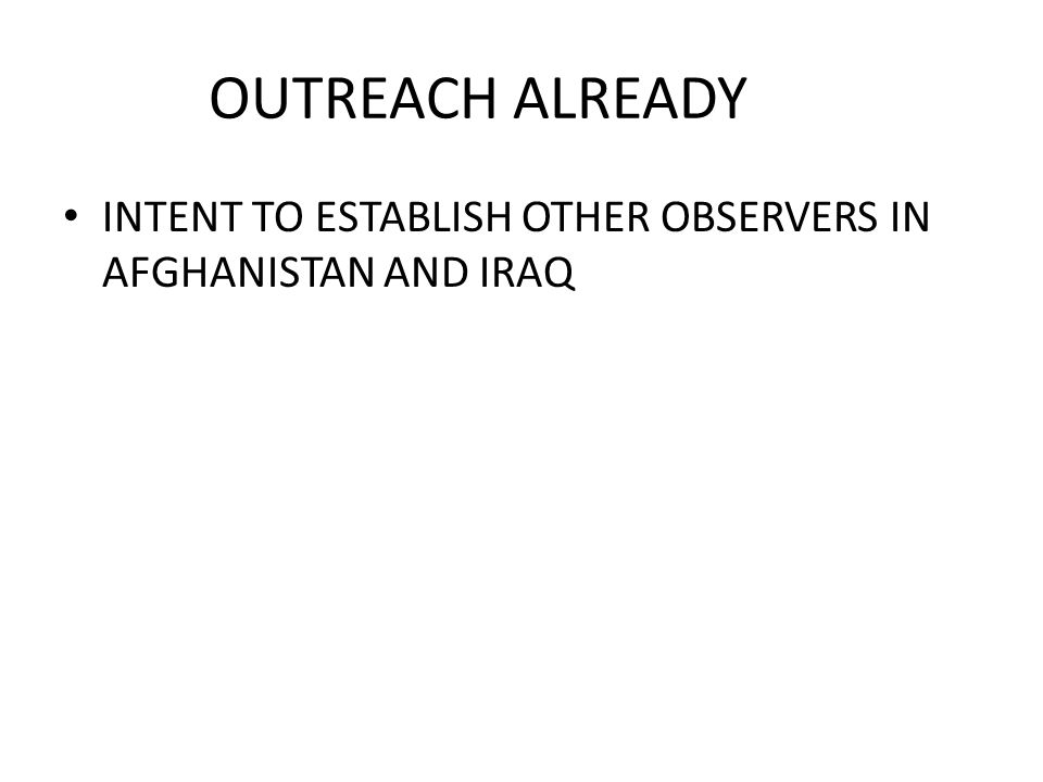 OUTREACH ALREADY INTENT TO ESTABLISH OTHER OBSERVERS IN AFGHANISTAN AND IRAQ