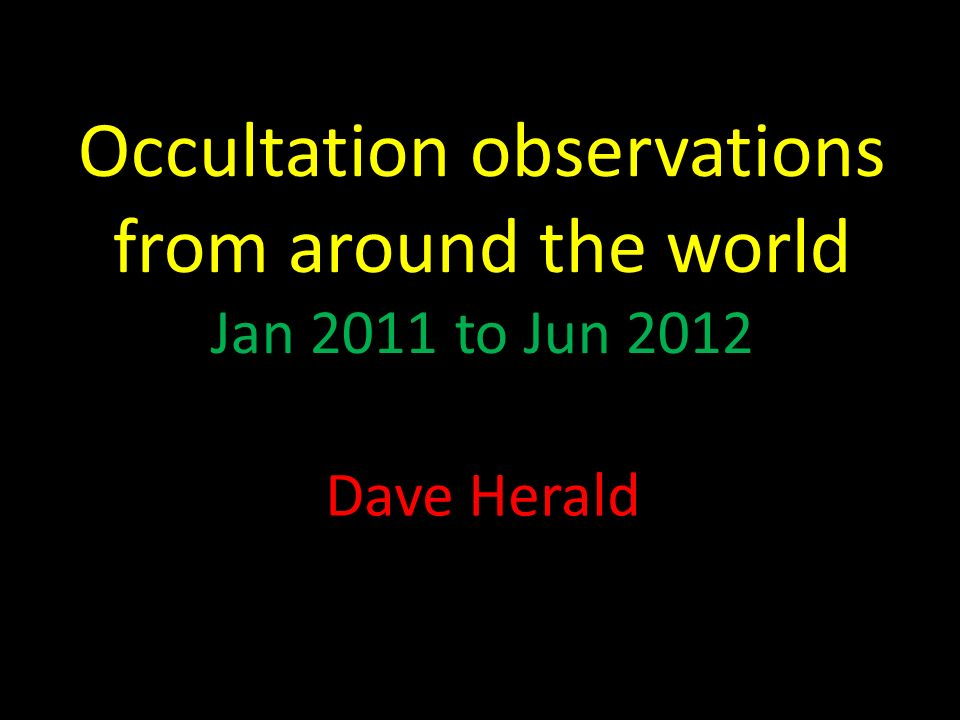 Occultation observations from around the world Jan 2011 to Jun 2012 Dave Herald