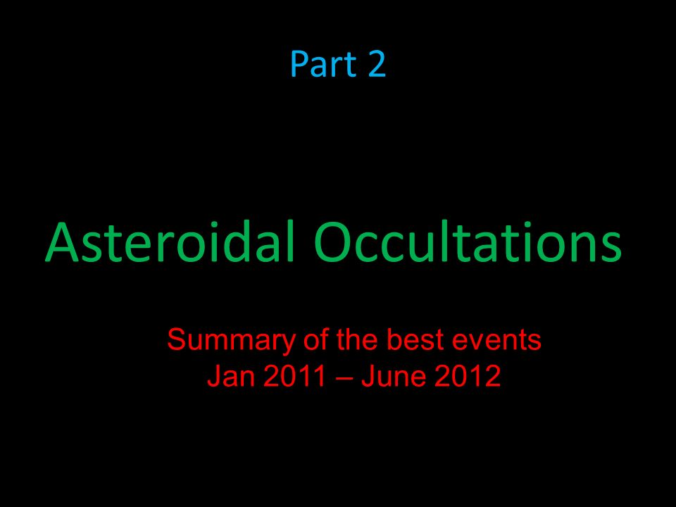 Part 2 Asteroidal Occultations Summary of the best events Jan 2011 – June 2012