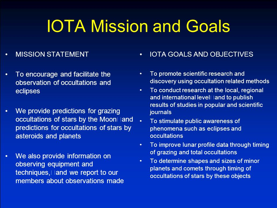 IOTA Mission and Goals MISSION STATEMENT To encourage and facilitate the observation of occultations and eclipses We provide predictions for grazing occultations of stars by the Moon and predictions for occultations of stars by asteroids and planets We also provide information on observing equipment and techniques, and we report to our members about observations made IOTA GOALS AND OBJECTIVES To promote scientific research and discovery using occultation related methods To conduct research at the local, regional and international level and to publish results of studies in popular and scientific journals To stimulate public awareness of phenomena such as eclipses and occultations To improve lunar profile data through timing of grazing and total occultations To determine shapes and sizes of minor planets and comets through timing of occultations of stars by these objects