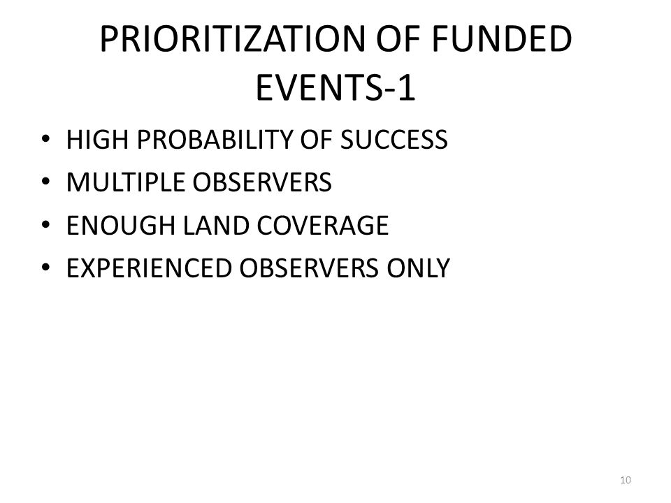 PRIORITIZATION OF FUNDED EVENTS-1 HIGH PROBABILITY OF SUCCESS MULTIPLE OBSERVERS ENOUGH LAND COVERAGE EXPERIENCED OBSERVERS ONLY 10