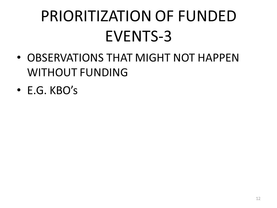 PRIORITIZATION OF FUNDED EVENTS-3 OBSERVATIONS THAT MIGHT NOT HAPPEN WITHOUT FUNDING E.G. KBOs 12