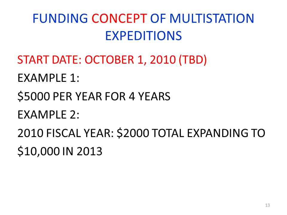 FUNDING CONCEPT OF MULTISTATION EXPEDITIONS START DATE: OCTOBER 1, 2010 (TBD) EXAMPLE 1: $5000 PER YEAR FOR 4 YEARS EXAMPLE 2: 2010 FISCAL YEAR: $2000 TOTAL EXPANDING TO $10,000 IN 2013 13