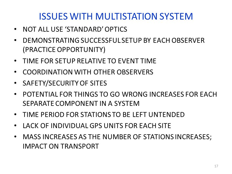 ISSUES WITH MULTISTATION SYSTEM NOT ALL USE STANDARD OPTICS DEMONSTRATING SUCCESSFUL SETUP BY EACH OBSERVER (PRACTICE OPPORTUNITY) TIME FOR SETUP RELATIVE TO EVENT TIME COORDINATION WITH OTHER OBSERVERS SAFETY/SECURITY OF SITES POTENTIAL FOR THINGS TO GO WRONG INCREASES FOR EACH SEPARATE COMPONENT IN A SYSTEM TIME PERIOD FOR STATIONS TO BE LEFT UNTENDED LACK OF INDIVIDUAL GPS UNITS FOR EACH SITE MASS INCREASES AS THE NUMBER OF STATIONS INCREASES; IMPACT ON TRANSPORT 17