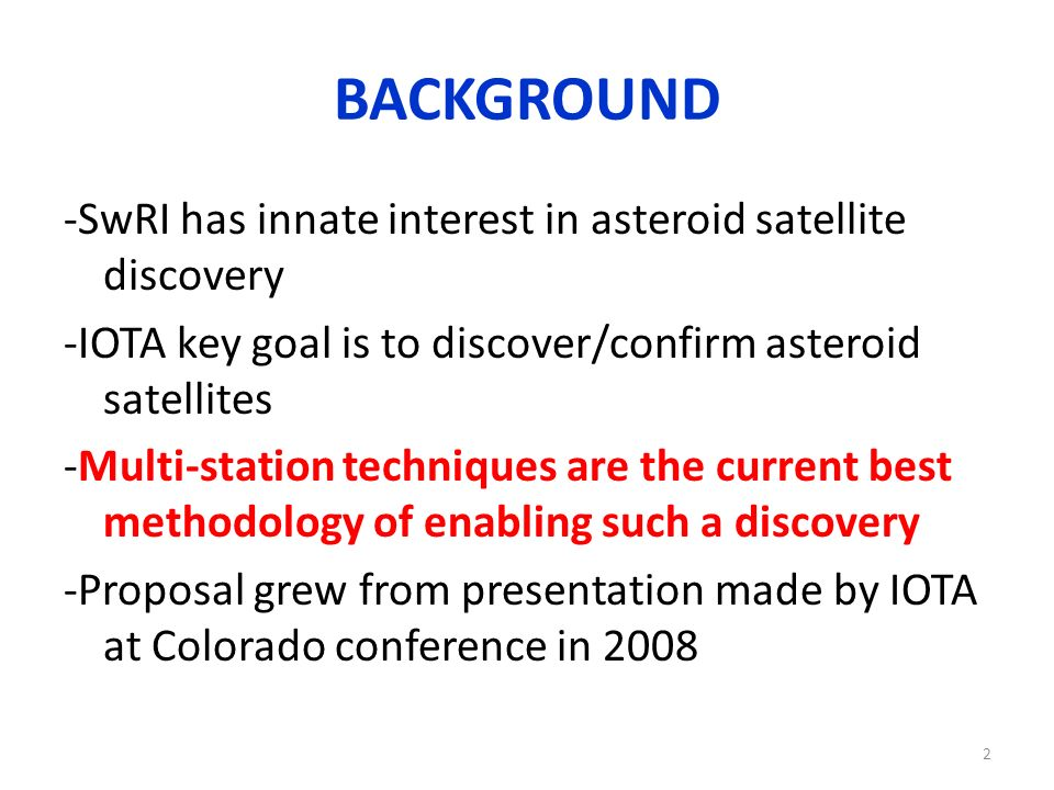 BACKGROUND -SwRI has innate interest in asteroid satellite discovery -IOTA key goal is to discover/confirm asteroid satellites -Multi-station techniques are the current best methodology of enabling such a discovery -Proposal grew from presentation made by IOTA at Colorado conference in 2008 2