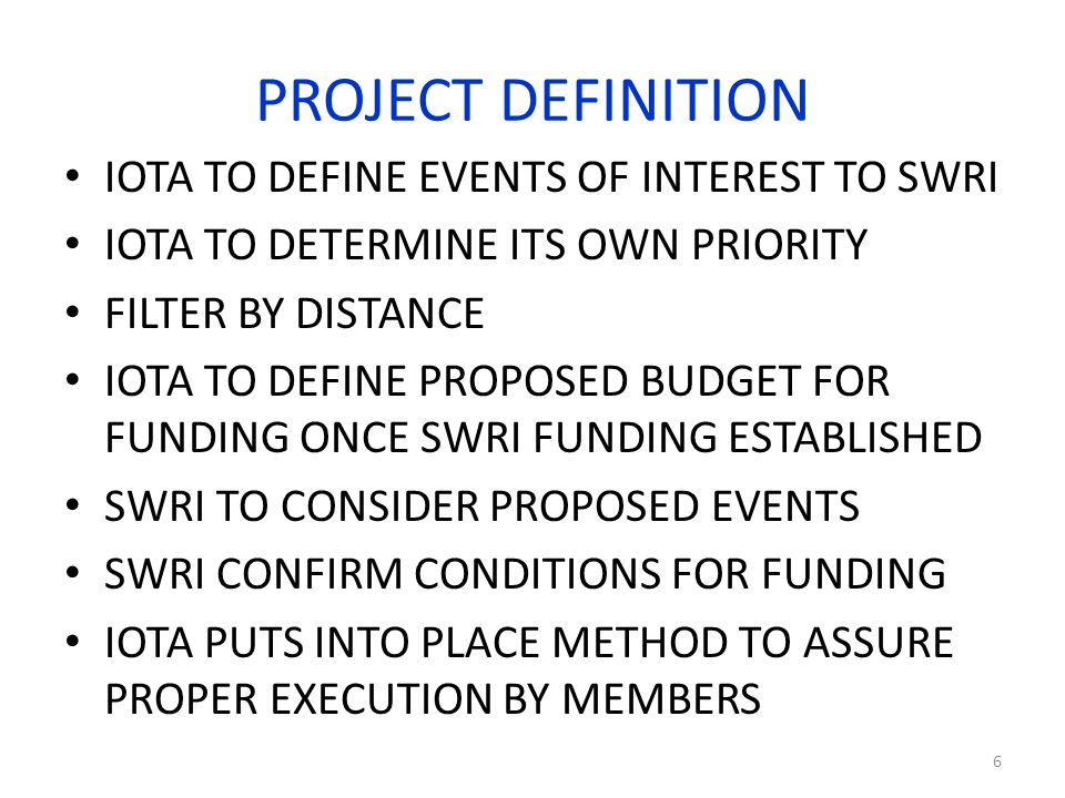 PROJECT DEFINITION IOTA TO DEFINE EVENTS OF INTEREST TO SWRI IOTA TO DETERMINE ITS OWN PRIORITY FILTER BY DISTANCE IOTA TO DEFINE PROPOSED BUDGET FOR FUNDING ONCE SWRI FUNDING ESTABLISHED SWRI TO CONSIDER PROPOSED EVENTS SWRI CONFIRM CONDITIONS FOR FUNDING IOTA PUTS INTO PLACE METHOD TO ASSURE PROPER EXECUTION BY MEMBERS 6