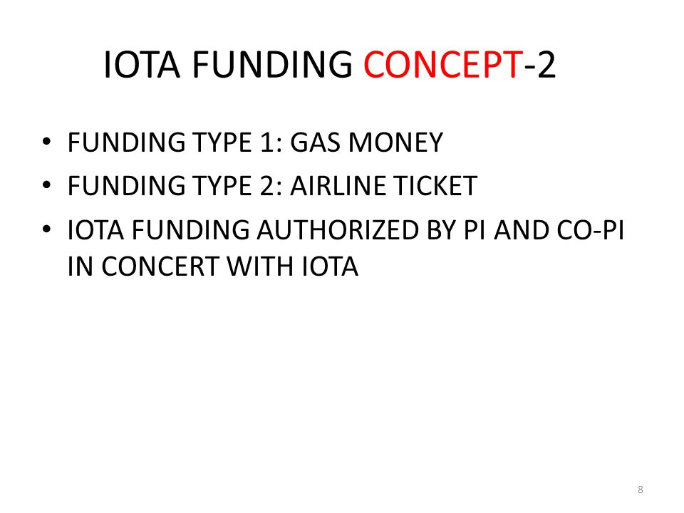 IOTA FUNDING CONCEPT-2 FUNDING TYPE 1: GAS MONEY FUNDING TYPE 2: AIRLINE TICKET IOTA FUNDING AUTHORIZED BY PI AND CO-PI IN CONCERT WITH IOTA 8