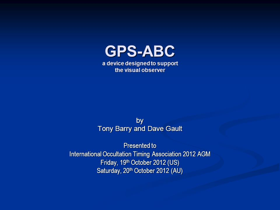 GPS-ABC a device designed to support the visual observer by Tony Barry and Dave Gault Presented to International Occultation Timing Association 2012 A