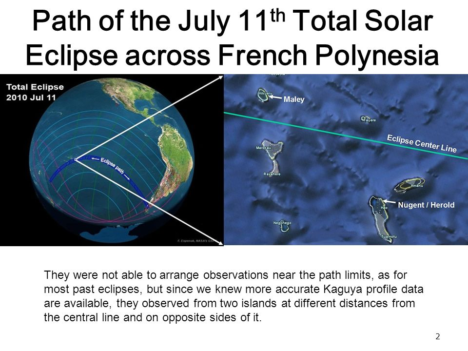 2 Path of the July 11 th Total Solar Eclipse across French Polynesia They were not able to arrange observations near the path limits, as for most past eclipses, but since we knew more accurate Kaguya profile data are available, they observed from two islands at different distances from the central line and on opposite sides of it.