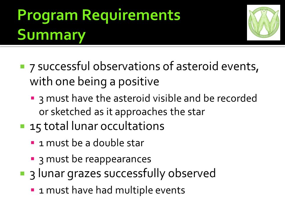 7 successful observations of asteroid events, with one being a positive 3 must have the asteroid visible and be recorded or sketched as it approaches the star 15 total lunar occultations 1 must be a double star 3 must be reappearances 3 lunar grazes successfully observed 1 must have had multiple events