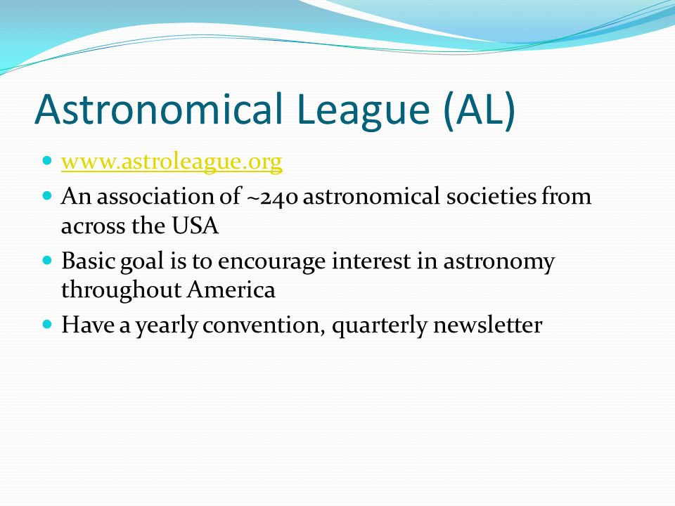 Astronomical League (AL) www.astroleague.org An association of ~240 astronomical societies from across the USA Basic goal is to encourage interest in