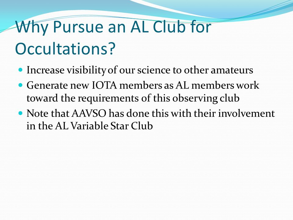 Why Pursue an AL Club for Occultations? Increase visibility of our science to other amateurs Generate new IOTA members as AL members work toward the r