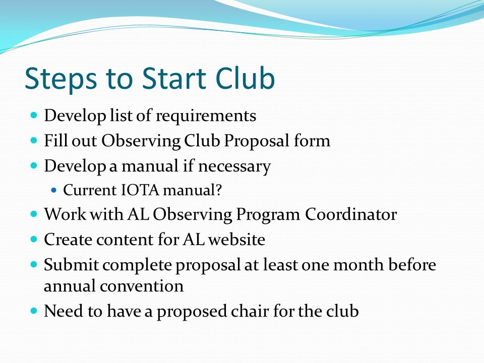 Steps to Start Club Develop list of requirements Fill out Observing Club Proposal form Develop a manual if necessary Current IOTA manual? Work with AL