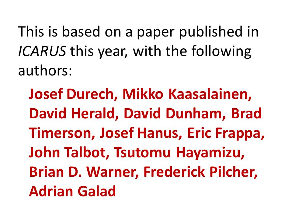 This is based on a paper published in ICARUS this year, with the following authors: Josef Durech, Mikko Kaasalainen, David Herald, David Dunham, Brad Timerson, Josef Hanus, Eric Frappa, John Talbot, Tsutomu Hayamizu, Brian D.