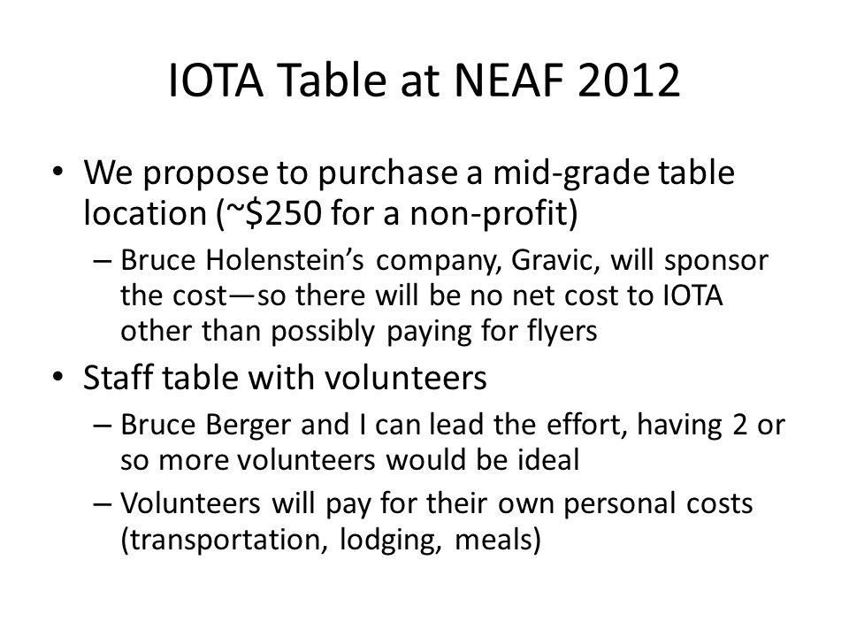 IOTA Table at NEAF 2012 We propose to purchase a mid-grade table location (~$250 for a non-profit) – Bruce Holensteins company, Gravic, will sponsor the costso there will be no net cost to IOTA other than possibly paying for flyers Staff table with volunteers – Bruce Berger and I can lead the effort, having 2 or so more volunteers would be ideal – Volunteers will pay for their own personal costs (transportation, lodging, meals)