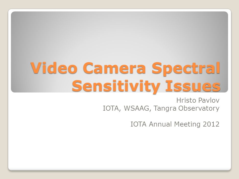 Video Camera Spectral Sensitivity Issues Hristo Pavlov IOTA, WSAAG, Tangra Observatory IOTA Annual Meeting 2012