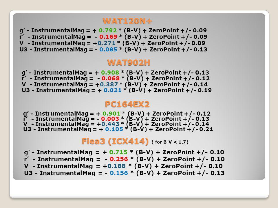 g - InstrumentalMag = + 0.792 * (B-V) + ZeroPoint +/- 0.09 r - InstrumentalMag = - 0.169 * (B-V) + ZeroPoint +/- 0.09 V - InstrumentalMag = +0.271 * (B-V) + ZeroPoint +/- 0.09 U3 - InstrumentalMag = - 0.085 * (B-V) + ZeroPoint +/- 0.13 WAT120N+ WAT902H g - InstrumentalMag = + 0.908 * (B-V) + ZeroPoint +/- 0.13 r - InstrumentalMag = - 0.068 * (B-V) + ZeroPoint +/- 0.12 V - InstrumentalMag = +0.387 * (B-V) + ZeroPoint +/- 0.14 U3 - InstrumentalMag = + 0.021 * (B-V) + ZeroPoint +/- 0.19 g - InstrumentalMag = + 0.901 * (B-V) + ZeroPoint +/- 0.12 r - InstrumentalMag = - 0.003 * (B-V) + ZeroPoint +/- 0.13 V - InstrumentalMag = +0.443 * (B-V) + ZeroPoint +/- 0.14 U3 - InstrumentalMag = + 0.105 * (B-V) + ZeroPoint +/- 0.21 PC164EX2 g - InstrumentalMag = + 0.715 * (B-V) + ZeroPoint +/- 0.10 r - InstrumentalMag = - 0.256 * (B-V) + ZeroPoint +/- 0.10 V - InstrumentalMag = +0.188 * (B-V) + ZeroPoint +/- 0.10 U3 - InstrumentalMag = - 0.156 * (B-V) + ZeroPoint +/- 0.13 Flea3 (ICX414) ( for B-V < 1.7)