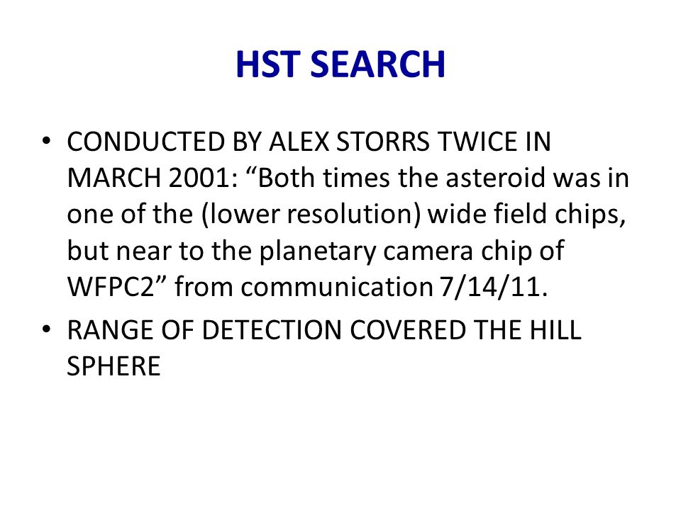 HST SEARCH CONDUCTED BY ALEX STORRS TWICE IN MARCH 2001: Both times the asteroid was in one of the (lower resolution) wide field chips, but near to th