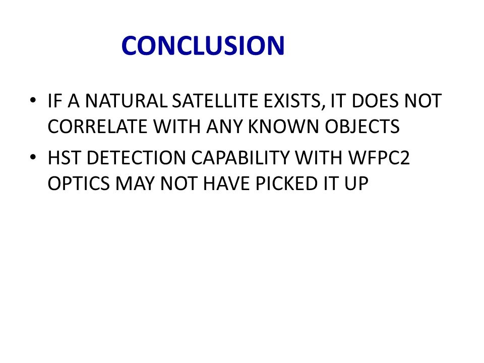 CONCLUSION IF A NATURAL SATELLITE EXISTS, IT DOES NOT CORRELATE WITH ANY KNOWN OBJECTS HST DETECTION CAPABILITY WITH WFPC2 OPTICS MAY NOT HAVE PICKED