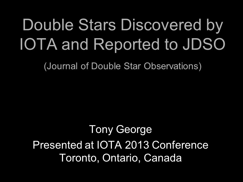 Double Stars Discovered by IOTA and Reported to JDSO (Journal of Double Star Observations) Tony George Presented at IOTA 2013 Conference Toronto, Onta