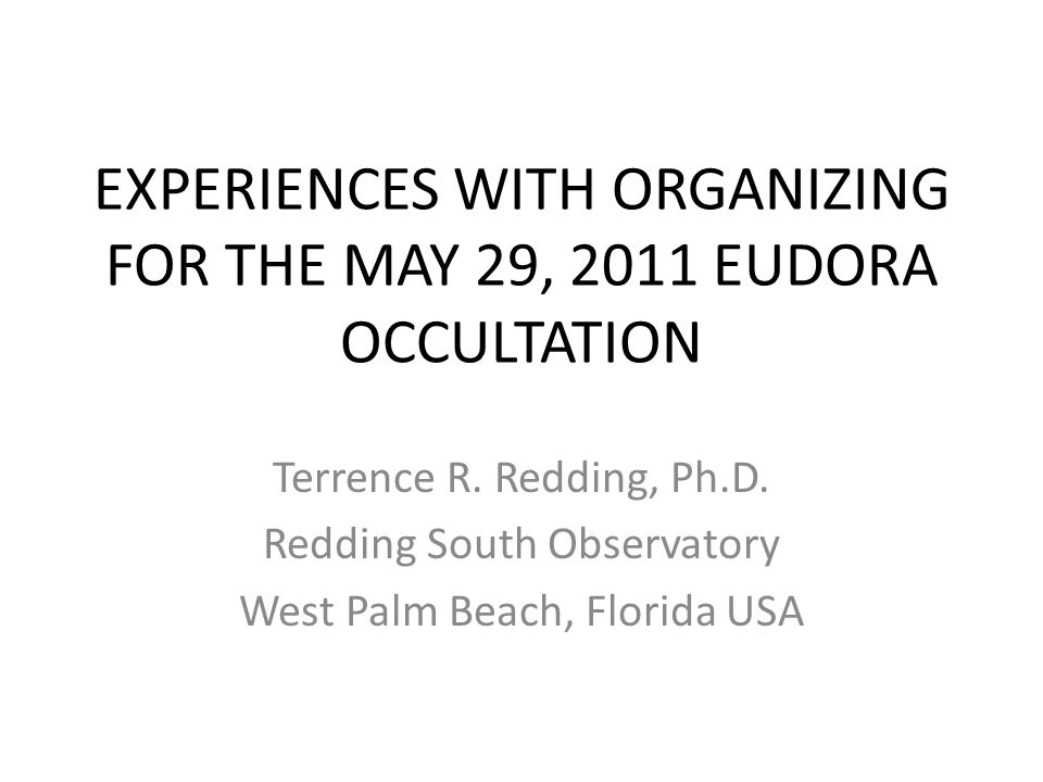 EXPERIENCES WITH ORGANIZING FOR THE MAY 29, 2011 EUDORA OCCULTATION Terrence R. Redding, Ph.D. Redding South Observatory West Palm Beach, Florida USA