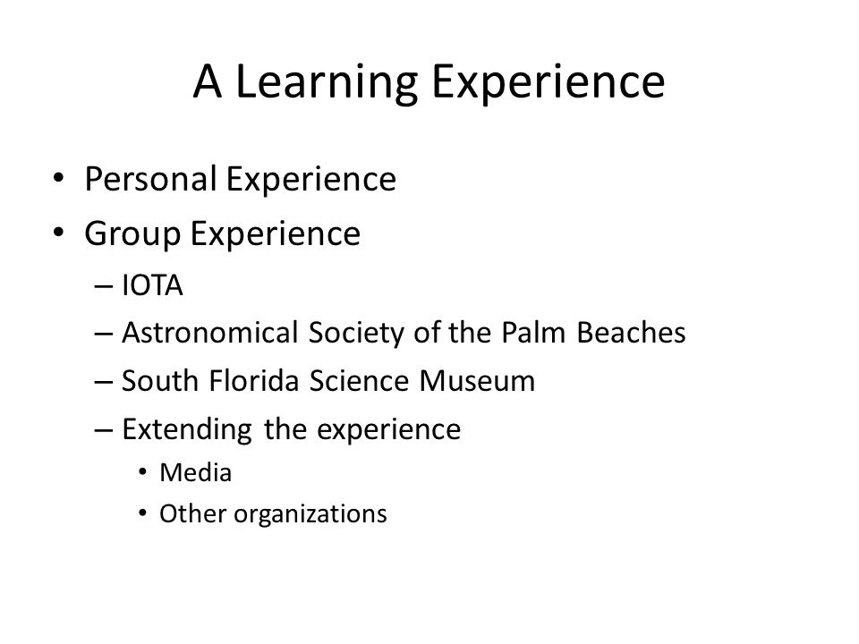 A Learning Experience Personal Experience Group Experience – IOTA – Astronomical Society of the Palm Beaches – South Florida Science Museum – Extending the experience Media Other organizations
