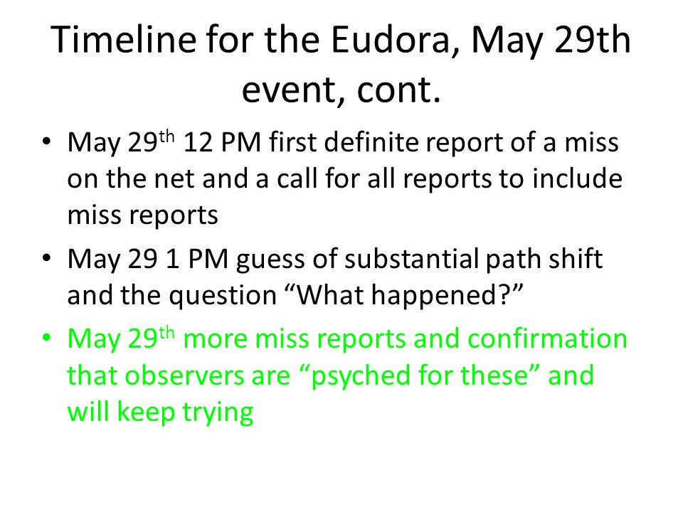 Timeline for the Eudora, May 29th event, cont. May 29 th 12 PM first definite report of a miss on the net and a call for all reports to include miss r