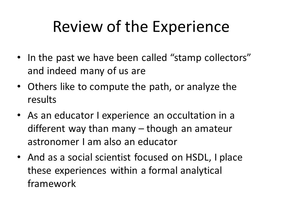 Review of the Experience In the past we have been called stamp collectors and indeed many of us are Others like to compute the path, or analyze the results As an educator I experience an occultation in a different way than many – though an amateur astronomer I am also an educator And as a social scientist focused on HSDL, I place these experiences within a formal analytical framework