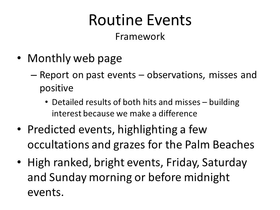 Routine Events Framework Monthly web page – Report on past events – observations, misses and positive Detailed results of both hits and misses – building interest because we make a difference Predicted events, highlighting a few occultations and grazes for the Palm Beaches High ranked, bright events, Friday, Saturday and Sunday morning or before midnight events.