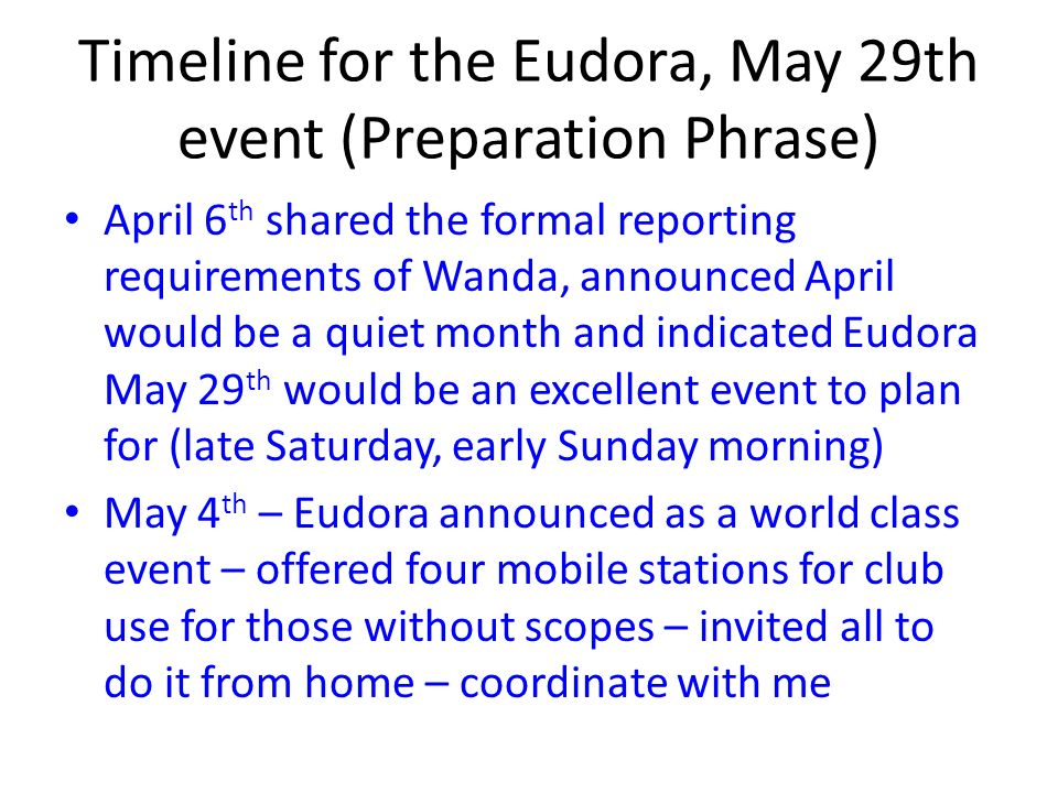 Timeline for the Eudora, May 29th event (Preparation Phrase) April 6 th shared the formal reporting requirements of Wanda, announced April would be a quiet month and indicated Eudora May 29 th would be an excellent event to plan for (late Saturday, early Sunday morning) May 4 th – Eudora announced as a world class event – offered four mobile stations for club use for those without scopes – invited all to do it from home – coordinate with me