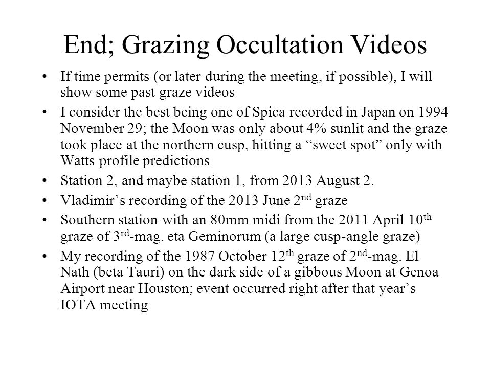 End; Grazing Occultation Videos If time permits (or later during the meeting, if possible), I will show some past graze videos I consider the best bei