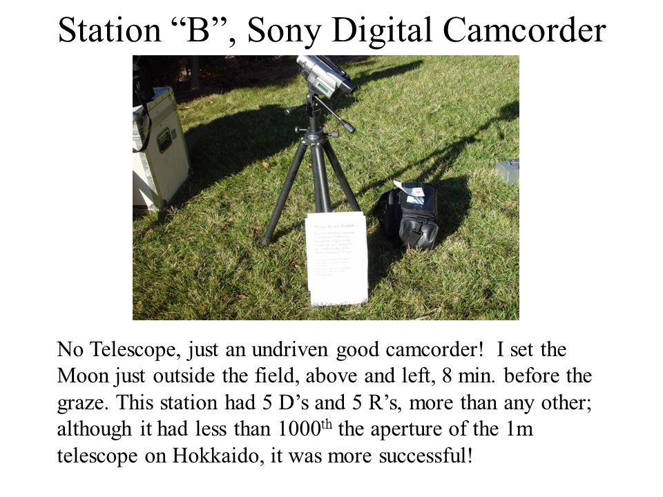 Station B, Sony Digital Camcorder No Telescope, just an undriven good camcorder! I set the Moon just outside the field, above and left, 8 min. before