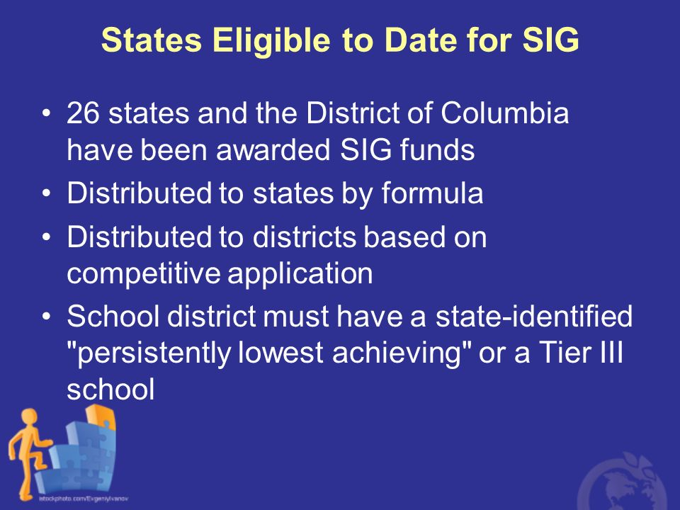 States Eligible to Date for SIG 26 states and the District of Columbia have been awarded SIG funds Distributed to states by formula Distributed to dis