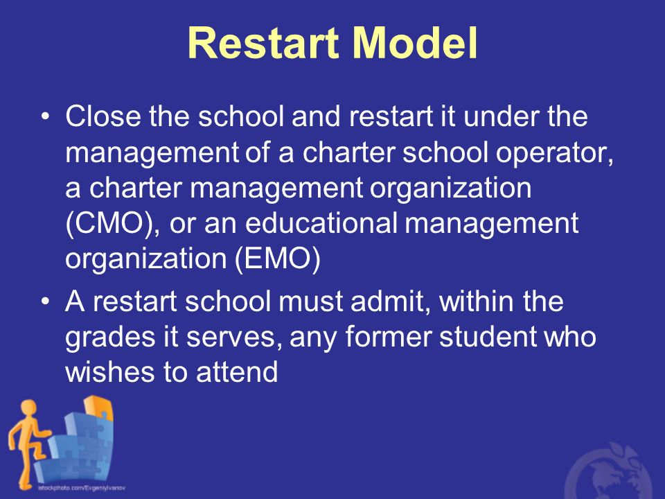 Restart Model Close the school and restart it under the management of a charter school operator, a charter management organization (CMO), or an educat