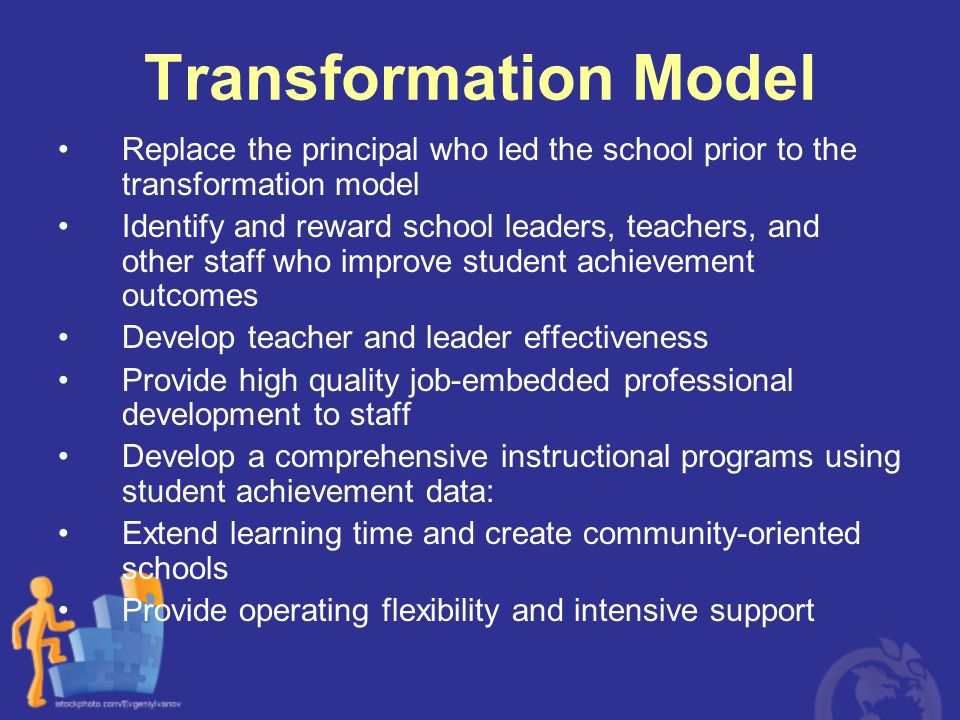 Transformation Model Replace the principal who led the school prior to the transformation model Identify and reward school leaders, teachers, and othe