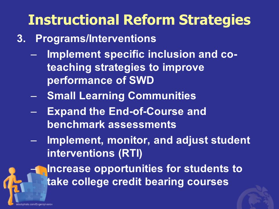 Instructional Reform Strategies 3.Programs/Interventions –Implement specific inclusion and co- teaching strategies to improve performance of SWD –Smal