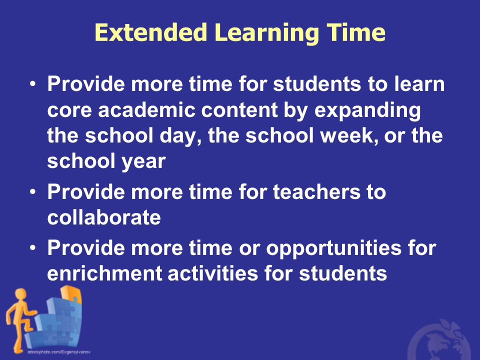 Extended Learning Time Provide more time for students to learn core academic content by expanding the school day, the school week, or the school year