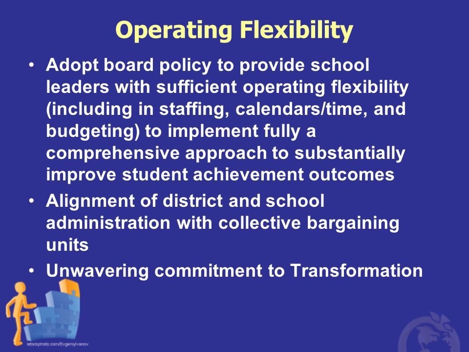 Operating Flexibility Adopt board policy to provide school leaders with sufficient operating flexibility (including in staffing, calendars/time, and b