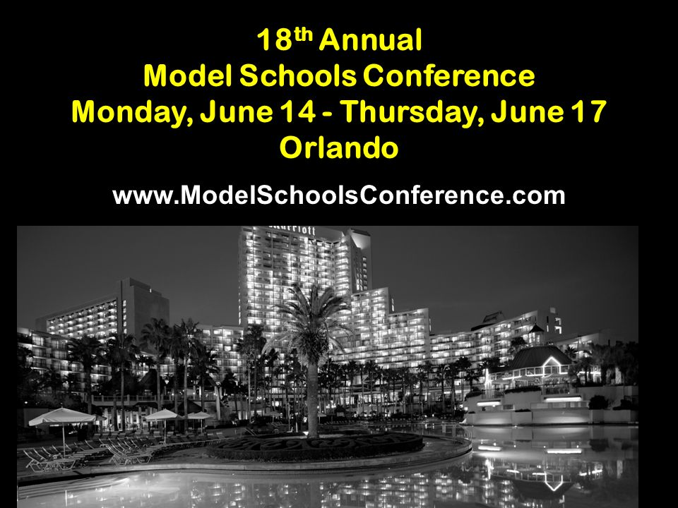 18 th Annual Model Schools Conference Monday, June 14 - Thursday, June 17 Orlando www.ModelSchoolsConference.com