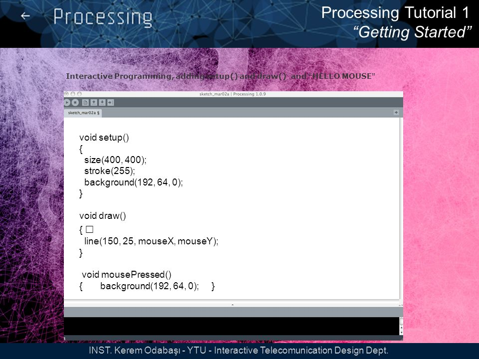 Processing Tutorial 2 Variables tutorial2 Variable Declaration: int var; // type name Variable Initialization: var = 10; // var equals 10 Using Variable: var = var+1; INST.