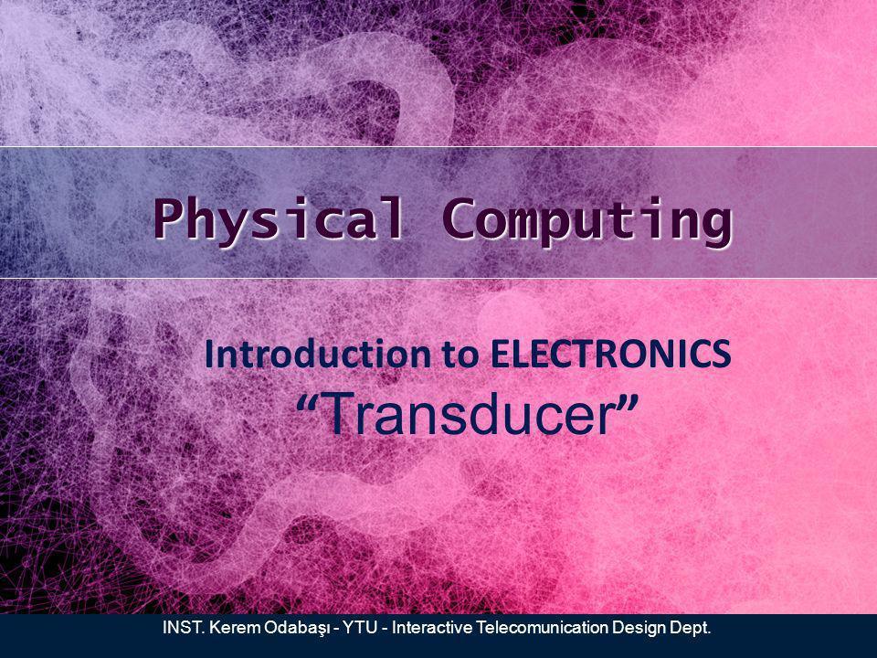 Physical Computing INST. Kerem Odabaşı - YTU - Interactive Telecomunication Design Dept. Introduction to ELECTRONICS Transducer