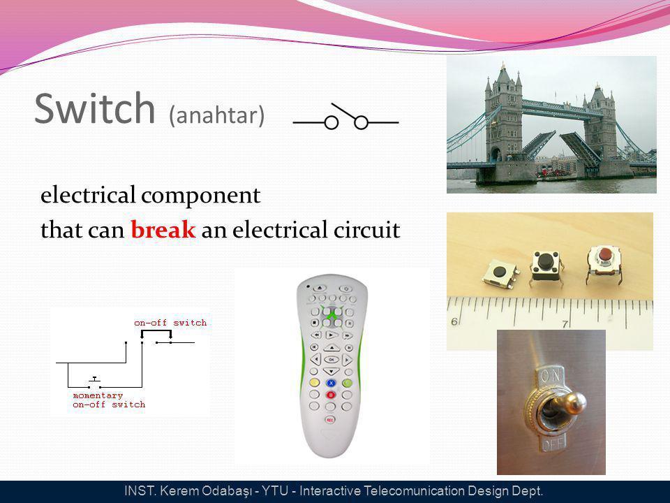 Switch (anahtar) electrical component that can break an electrical circuit INST. Kerem Odabaşı - YTU - Interactive Telecomunication Design Dept.