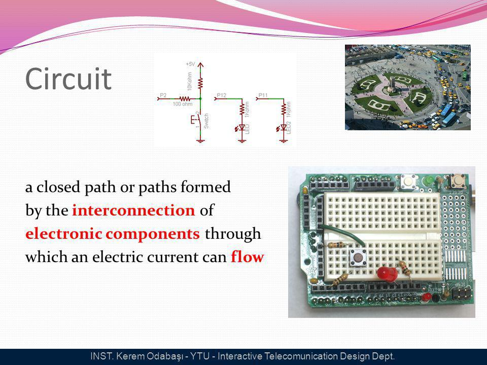 Circuit a closed path or paths formed by the interconnection of electronic components through which an electric current can flow INST. Kerem Odabaşı -