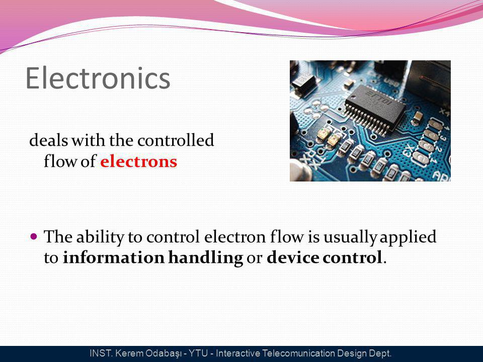 Electronics deals with the controlled flow of electrons The ability to control electron flow is usually applied to information handling or device cont
